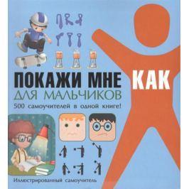 Шебушева И. Покажи мне как. Для мальчиков. 500 самоучителей в одной книге. Иллюстрированный самоучитель