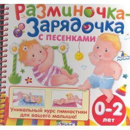 Цыпленкова О. Разминочка - зарядочка с песенками от 0 до 2 лет. Уникальный курс гимнастики для вашего малыша