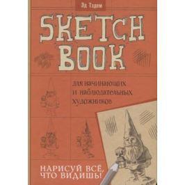 Тэдэм Э. Скетчбук для начинающих и наблюдательных художников. Нарисуй все, что видишь