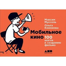 Кононова О.,Муссель М. Мобильное кино. 100 шагов к созданию фильма