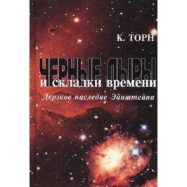 Торн К. Черные дыры и складки времени. Дерзкое наследие Эйнштейна