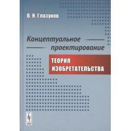 Глазунов В. Концептуальное проектирование. Теория изобретательства