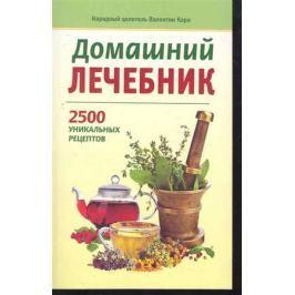 Кара В. Домашний лечебник 2500 уникальных рецептов
