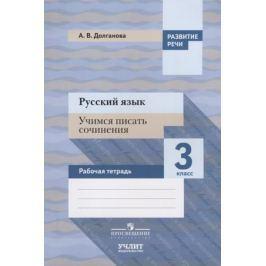 Долганова А. Русский язык. Учимся писать сочинения. 3 класс. Рабочая тетрадь