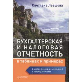 Левшова С. Бухгалтерская и налоговая отчетность в таблицах и примерах (с учетом последних изменений в законодательстве)