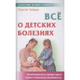 Зайцев С. Все о детских болезнях