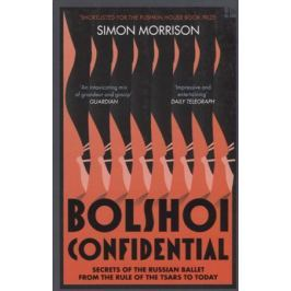 Morrison S. Bolshoi Confidential. Secrets of the Russian Ballet from the Rule of the Tsars to Today