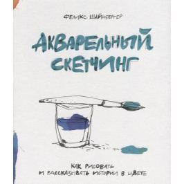 Шайнбергер Ф. Акварельный скетчинг. Как рисовать и рассказывать истории в цвете