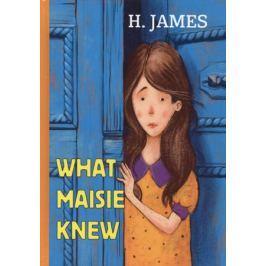 James H. What Maisie Knew. Книга на английском языке