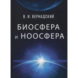 Вернадский В. Биосфера и ноосфера