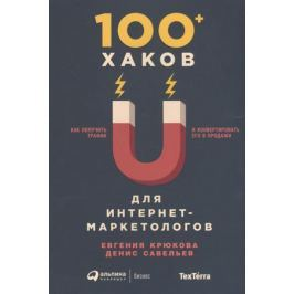 Крюкова Е., Савельев Д. 100+ хаков для интернет-маркетологов. Как получить трафик и конвертировать его в продажи