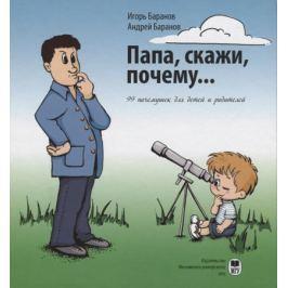 Баранов И., Баранов А. Папа, скажи, почему… 99 почемучек для детей и родителей