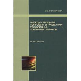 Голованова С. Международная торговля в развитии российских товарных рынков. Монография