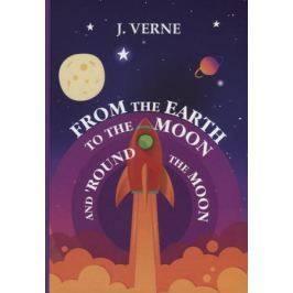 Verne J. From the Earth to the Moon and 'Round the Moon