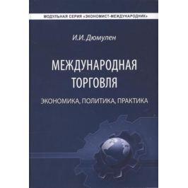 Дюмулен И. Международная торговля. Экономика. Политика. Практика. Монография