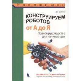 Бейктал Дж. Конструируем роботов От А до Я. Полное руководство для начинающих