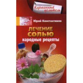 Константинов Ю. Лечение солью. Народные рецепты