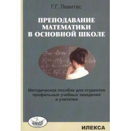 Левитас Г. Преподавание математики в основной школе. Методическое пособие для студентов профильных учебных заведений и учителей