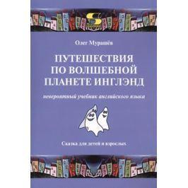 Мурашёв О. Путешествия по волшебной планете Инглэнд: невероятный учебник английского языка. Сказка для детей и взрослых