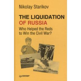 Starikov N, The Liquidation of Russia. Who Helped the Reds to Win the Civil War?