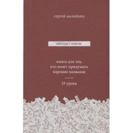 Малайкин С. Одним словом. Книга для тех, кто хочет придумать хорошее название. 33 урока