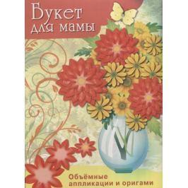 Морозова Ю., Куранова Е. и др. (худ.) Букет для мамы. Объемные аппликации и оригами