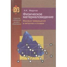 Федотов А. Физическое материаловедение. В трех частях. Часть 2. Фазовые превращения в металлах и сплавах