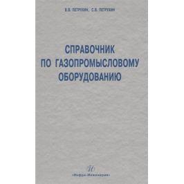 Петрухин В., Петрухин С. Справочник по газопромысловому оборудованию