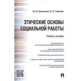 Коныгина М., Горлова Е. Этические основы социальной работы. Учебное пособие