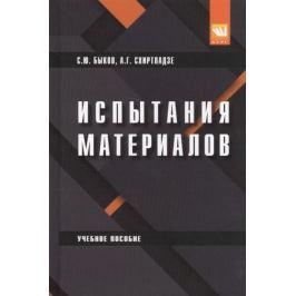 Быков С., Схиртладзе А. Испытания материалов. Учебное пособие