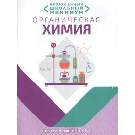 Шевчук М., Михаленок С., Курило И. Необходимый школьный минимум. Органическая химия. Школьный курс
