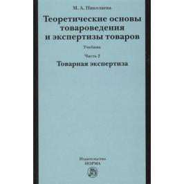 Николаева М. Теоретические основы товароведения и экспертизы товаров: учебник. В двух частях. Часть 2. Модуль II. Товарная экспертиза