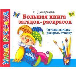 Дмитриева В. Большая книга загадок-раскрасок Отгадай загадку раскрась отгадку