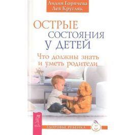 Горячева Л., Кругляк Л. Острые состояния у детей. Что должны знать и уметь родители