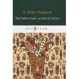 Haggard H. The Yellow God: An Idol of Africa