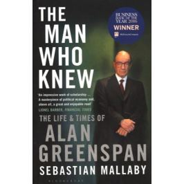 Mallaby S. The Man Who Knew: The Life & Times of Alan Greenspan