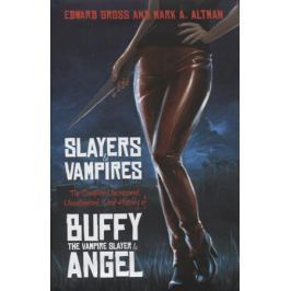 GrossE., Altman M. Slayers and Vampires. The Complete Uncensored, Unauthorized, Oral History of Buffy the Vampire Slayer & Angel