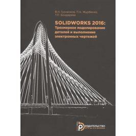 Гузненков В., Журбенко П., Бондарева Т. SOLIDWORKS 2016: Трехмерное моделирование деталей и выполнение электронных чертежей. Учебное пособие