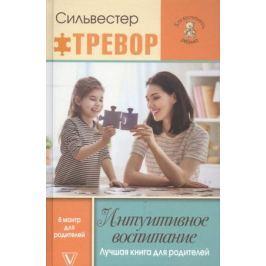 Тревор С. Интуитивное воспитание. Лучшая книга для родителей