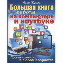 Жуков И. Большая книга обучения на компьютере и ноутбуке. Просто и понятно в любом возрасте!