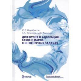 Никифоров Ю., Казакова А., Алехина М. Диффузия и адсорбция газов и паров в инженерных задачах