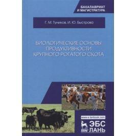 Туников Г., Быстрова И. Биологические основы продуктивности крупного рогатого скота. Учебное пособие