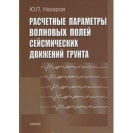 Назаров Ю. Расчетные параметры волновых полей сейсмических движений грунта