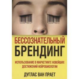 Ван Прает Д. Бессознательный брендинг. Использование в маркетинге новейших достижений нейробиологии