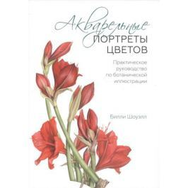 Шоуэлл Б. Акварельные портреты цветов. Практическое руководство по ботанической иллюстрации