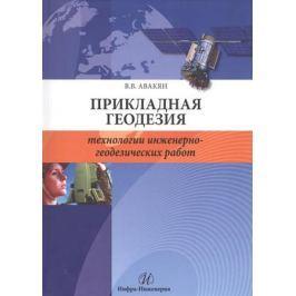 Авакян В. Прикладная геодезия. Технологии инженерно-геодезических работ