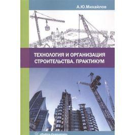 Михайлов А. Ю. Технология и организация строительства. Практикум