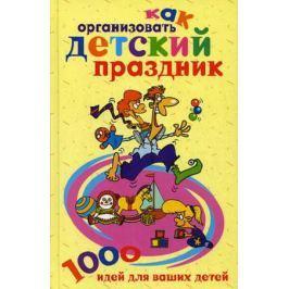 Берсеньева К. (сост.) Как организовать детский праздник 1000 идей для ваших детей