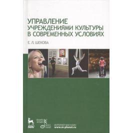 Шекова Е. Управление учреждениями культуры в современных условиях. Учебное пособие