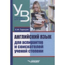 Гарагуля С. Английский язык для аспирантов и соискателей ученой степени